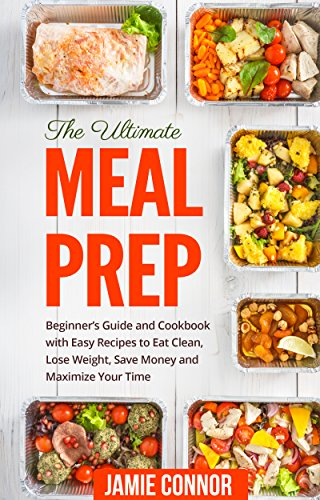 Meal Prep: The Ultimate Meal Prep Beginner's Guide and Cookbook with Fast and Easy Recipes to Eat Clean, Lose Weight, Save Money and Maximize Your Time by Jamie Connor