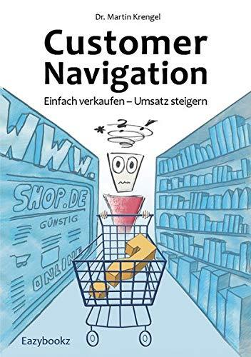 Customer Navigation: Einfach verkaufen – Umsatz steigern. Neue Impulse für Online Shops, Usability, Handel, Verkauf, Marketing und Beratung Taschenbuch – 14. April 2015 Martin Krengel Eazybookz 3941193554 Wirtschaft / Werbung