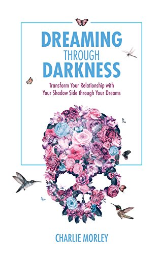 Dreaming Through Darkness: Shine Light into the Shadow to Live the Life of Your (Charlie Light)
