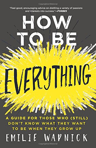 How to Be Everything: A Guide for Those Who (Still) Don't Know What They Want to Be When They Grow Up [Wapnick, Emilie] (Tapa Blanda)