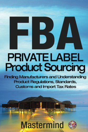 FbA: Private Label Product Sourcing: Finding Manufacturers and Navigating Product Regulations, Standards, Customs and Import Tax Rates (Mastermind Roadmap to Selling on Amazon with FBA) (Volume 2)