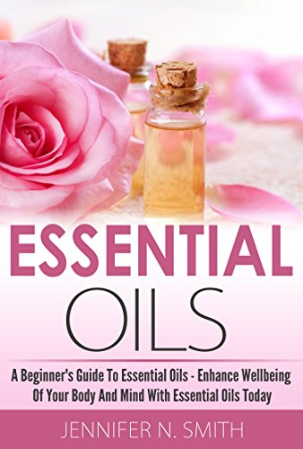 Essential Oils Book: Beginner's Guide To Essential Oils - How to Enhance the Wellbeing of Your Body and Mind, Starting Today