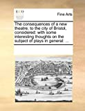 The Consequences of a New Theatre, to the City of Bristol, Considered, See Notes Multiple Contributors, 1170078826