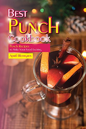 Best Punch Cookbook: Punch Recipes to Make Your Food Exciting by April Blomgren