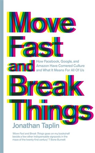 Move Fast and Break Things: How Facebook; Google; and Amazon Have Cornered Culture and What It Means For All Of Us