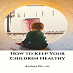 How to Keep Your Children Healthy | Anthony Ekanem