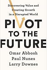 Pivot to the Future: Discovering Value and Creating Growth in a Disrupted World Paperback