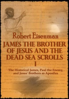 James the Brother of Jesus and the Dead Sea Scrolls I: The Historical James, Paul the Enemy, and Jesus' Brothers as Apostles by [Eisenman, Robert]