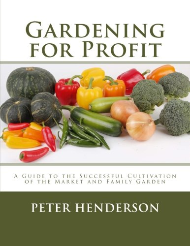 Gardening for Profit: A Guide to the Successful Cultivation of the Market and Family Garden
