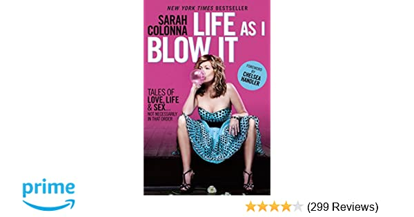f95fc50b8 Life As I Blow It: Tales of Love, Life & Sex . . . Not Necessarily in That  Order: Sarah Colonna, Chelsea Handler: 9780345528377: Amazon.com: Books