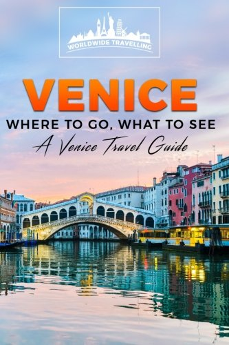 Venice: Where To Go, What To See - A Venice Travel Guide (Italy, Milan, Venice, Rome, Florence, Naples, Turin) (Volume 3)
