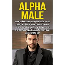 Alpha Male: How to become an Alpha male, what being an Alpha male means, Alpha characteristics, and how to become the confident and powerful man that you want to be!