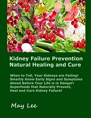 Kidney Failure Prevention Natural Healing and Cure: Know Early Signs and Symptoms of Failing Kidneys Ahead  Before Your Life is in Danger!  Superfoods Naturally Prevent and  Cure Kidney Diseases!