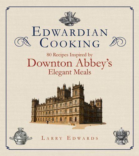 Edwardian Cooking: 80 Recipes Inspired by Downton Abbey's Elegant Meals [Paperback] [2012] (Author) Larry ()