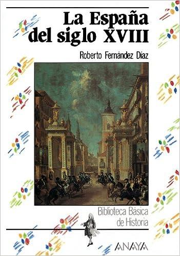 La España del siglo XVIII: La Espana Del Siglo Xviii Historia - Biblioteca Básica De Historia - Serie «General»: Amazon.es: Fernández Díaz, Roberto: Libros