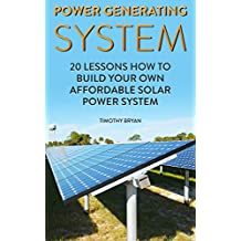 Power Generating System: 20 Lessons How to Build Your Own Affordable Solar Power System
