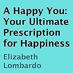 A Happy You: Your Ultimate Prescription for Happiness | Elizabeth Lombardo