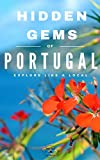 Hidden Gems of PORTUGAL - Locals Complete Travel Guide for Portugal: 5 TRAVEL Guides in 1 : Porto, Lisbon, Algarve, Madeira, Azores