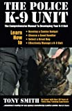 The Police K-9 Unit: The Comprehensive Manual To Developing Your K-9 Unit