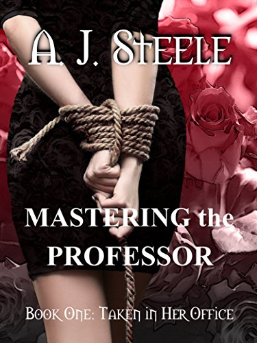 Mastering the Professor: Taken in Her Office by [Steele, A. J.]