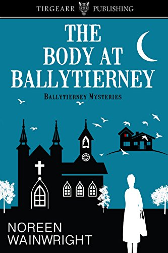 The Body at Ballytierney: Ballytierney Mysteries, book one by [Wainwright, Noreen]