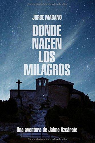 Descargar Libro Donde Nacen Los Milagros: Una Aventura De Jaime Azcarate: Volume 2 Jorge Magano