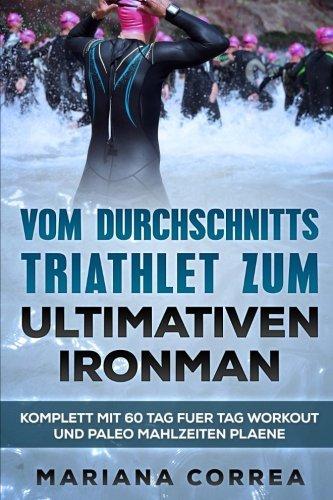VOM DURCHSCHNITTS TRIATHLET Zum ULTIMATIVEN IRONMAN: KOMPLETT Mit 60 TAG FUER TAG WORKOUT UND PALEO MAHLZEITEN PLAENE (German - Triathlon Deutschland