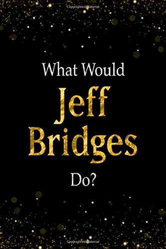 Read Online What Would Jeff Bridges Do?: Black and Gold Jeff Bridges Notebook pdf