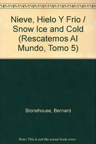 Nieve, Hielo Y Frio / Snow Ice and Cold (Rescatemos Al Mundo, Tomo 5) (Spanish Edition) Bernard Stonehouse