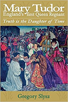 Mary Tudor, England's first Queen Regnant. Truth is the Daughter of Time by Gregory Slysz (31-Mar-2015)
