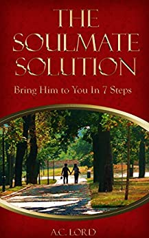 The Soulmate Solution: Bring Him to You in 7 Steps by [Lord, A.C.]