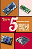 Learn 5 Single Board Computer: Raspberry Pi, Asus Tinkerer Board, Banana PI M2, Pine A 64, Chip, Rock 64