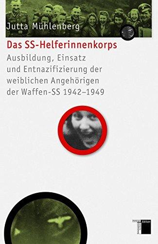 Das SS-Helferinnenkorps: Ausbildung, Einsatz und Entnazifizierung der weiblichen Angehörigen der Waffen-SS 1942-1949