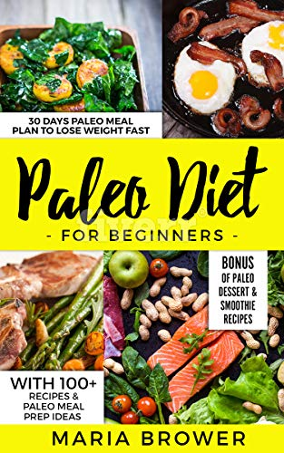 Paleo Diet for Beginners: 30 Days Paleo Meal Plan to Lose Weight Fast With 100+ Recipes & Paleo Meal Prep Ideas + Bonus of Paleo Dessert & Smoothie Recipes by MARIA BROWER