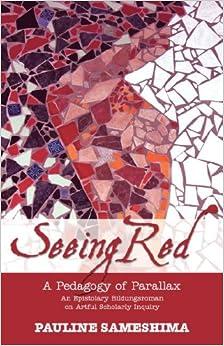 Book Seeing Red--A Pedagogy of Parallax: An Epistolary Bildungsroman on Artful Scholarly Inquiry
