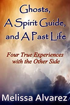 Ghosts, A Spirit Guide and A Past Life: Four True Experiences with the Other Side by [Alvarez, Melissa]