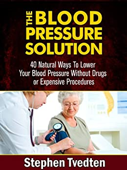 The Blood Pressure Solution: 40 Natural Ways To Lower Your Blood Pressure Without Drugs or Expensive Procedures (Natural Health Guide Book 1) by [Tvedten, Stephen]