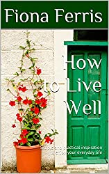 How to Live Well: Simple and practical inspiration to enjoy your everyday life (How to be Chic Book 1)