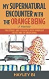 My Supernatural Encounter with the Orange Being: True Stories and Experiences with Unworldly Entities and the Unexplained.