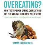 Overeating? How to Stop Binge Eating, Overeating & Get the Natural Slim Body You Deserve: A Self-Help Guide to Control Emotional Eating Today! | Samantha Michaels