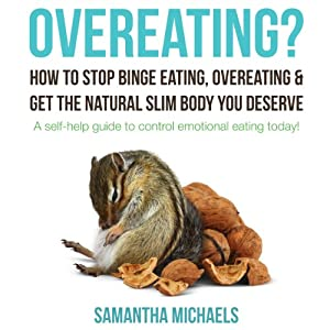 Overeating? : How To Stop Binge Eating, Overeating & Get The Natural Slim Body You Deserve : A Self-Help Guide To Control Emotional Eating Today! Audiobook