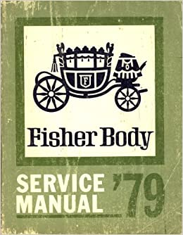 Fisher body service manual 79 for all body syles except e and t fisher body service manual 79 for all body syles except e and t bodies 1979 body by fisher service manual general motors amazon books fandeluxe Choice Image