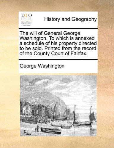 Download The will of General George Washington. To which is annexed a schedule of his property directed to be sold. Printed from the record of the County Court of Fairfax. pdf