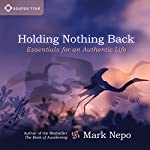 Holding Nothing Back: Essentials for an Authentic Life | Mark Nepo