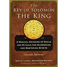 The Key of Solomon the King: A Magical Grimoire of Sigils and Rituals for Summoning and Mastering Spirits