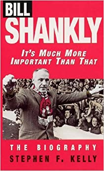 Book Bill Shankly: It's Much More Important Than That: The Biography by Kelly, Stephen F. (1997)