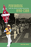 Performing Afro-Cuba: Image, Voice, Spectacle in the Making of Race and History