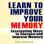 Learn to Improve Your Memory: Fascinating Ways to Sharpen and Improve Memory | Robert Knightwell
