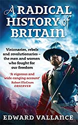 A Radical History Of Britain: Visionaries, Rebels and Revolutionaries - the men and women who fought for our freedoms