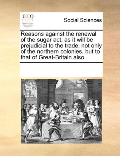Reasons against the renewal of the sugar act, as it will be prejudicial to the trade, not only of the northern colonies, but to that of Great-Britain also. ebook
